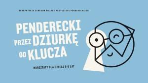 PENDERECKI PRZEZ DZIURKĘ OD KLUCZA - warsztaty edukacyjne dla dzieci w wieku przedszkolnym i wczesnoszkolnym  (5-9 lat) godz.11:00-13:00